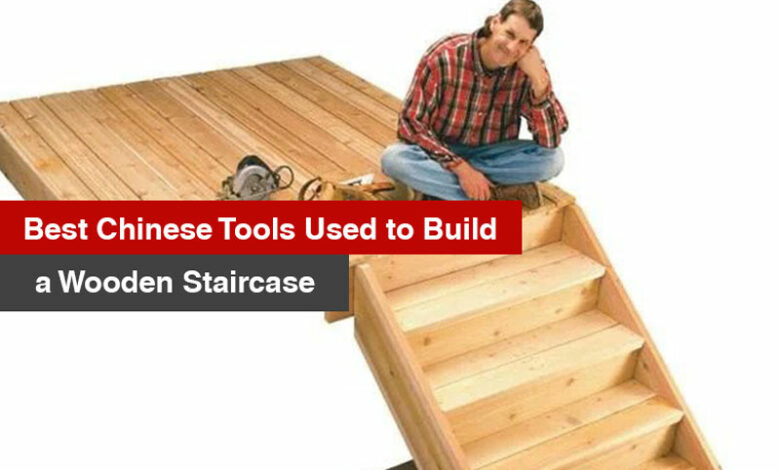 Best Chinese Tools Used to Build a Wooden Staircase
