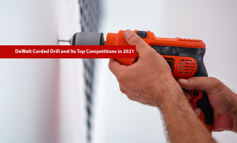 DeWalt Corded Drill and Its Top Competitions in 2021